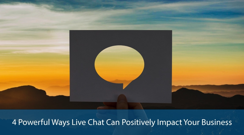 4 Powerful Ways Live Chat Can Positively Impact Your Business